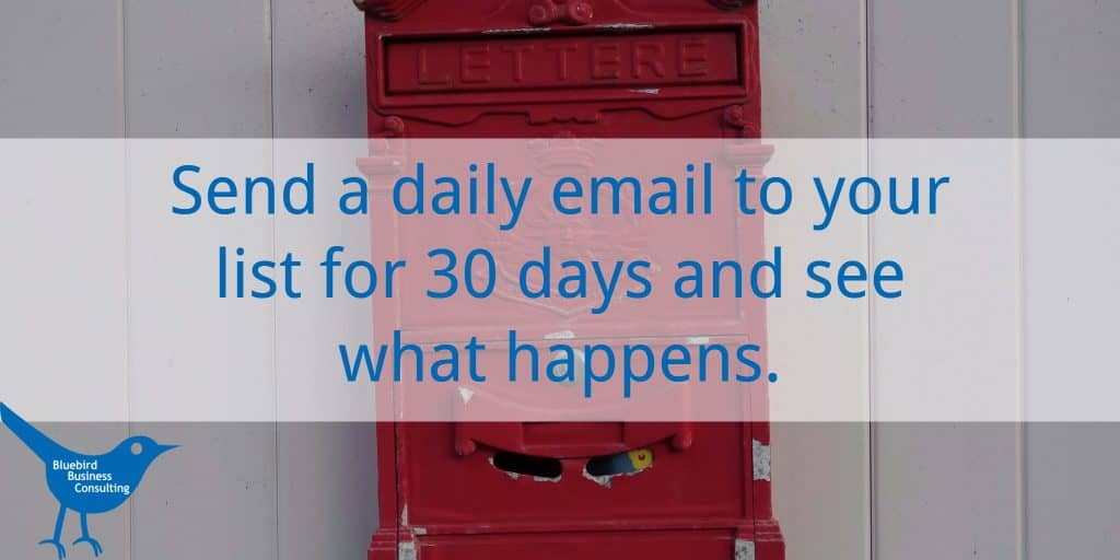 Send a daily email to your list for 30 days andsee what happens.